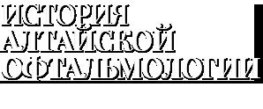 ИСТОРИЯ АЛТАЙСКОЙ ОФТАЛЬМОЛОГИИ